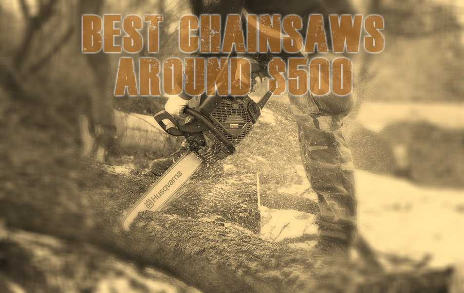 The Best Chainsaws Under $500 Dollars