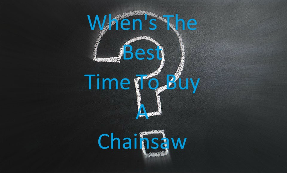 Whens The Best Time To Buy A Chainsaw